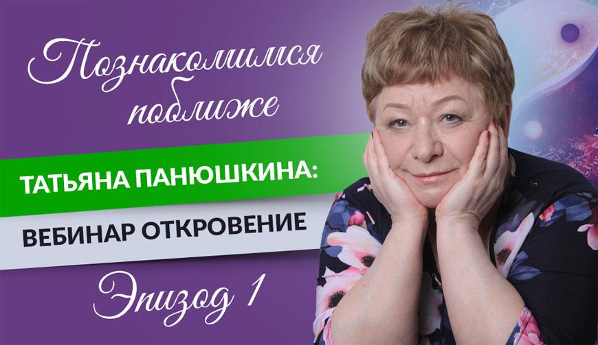 Познакомимся поближе. Татьяна Панюшкина: Вебинар ОТКРОВЕНИЕ. Эпизод 1