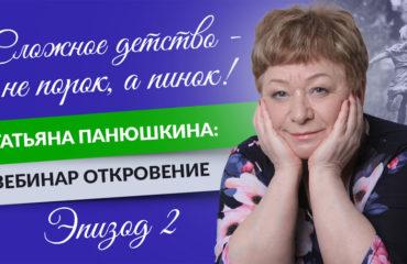 Сложное детство - не порок, а пинок! Татьяна Панюшкина: Вебинар Откровение. Эпизод 2