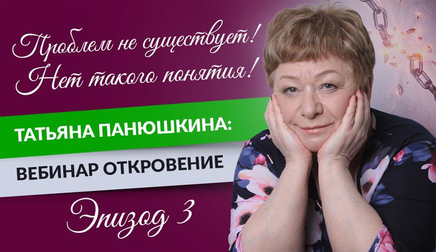 Проблем не существует! Нет такого понятия! Татьяна Панюшкина: Вебинар Откровение. Эпизод 3