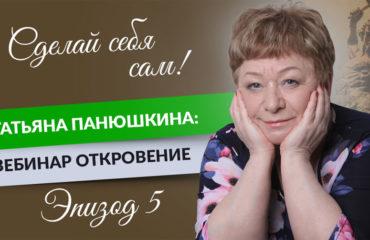 Сделай себя сам! Татьяна Панюшкина: Вебинар Откровение. Эпизод 5