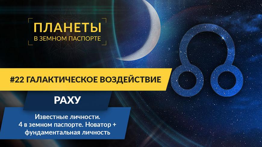 #22 Галактическое воздействие Раху. Известные личности 4 в земном паспорте